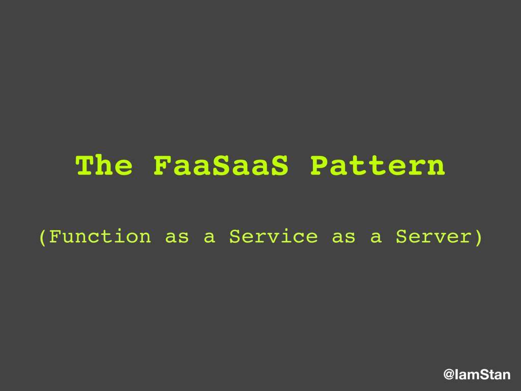 @IamStan The FaaSaaS Pattern (Function as a Ser...