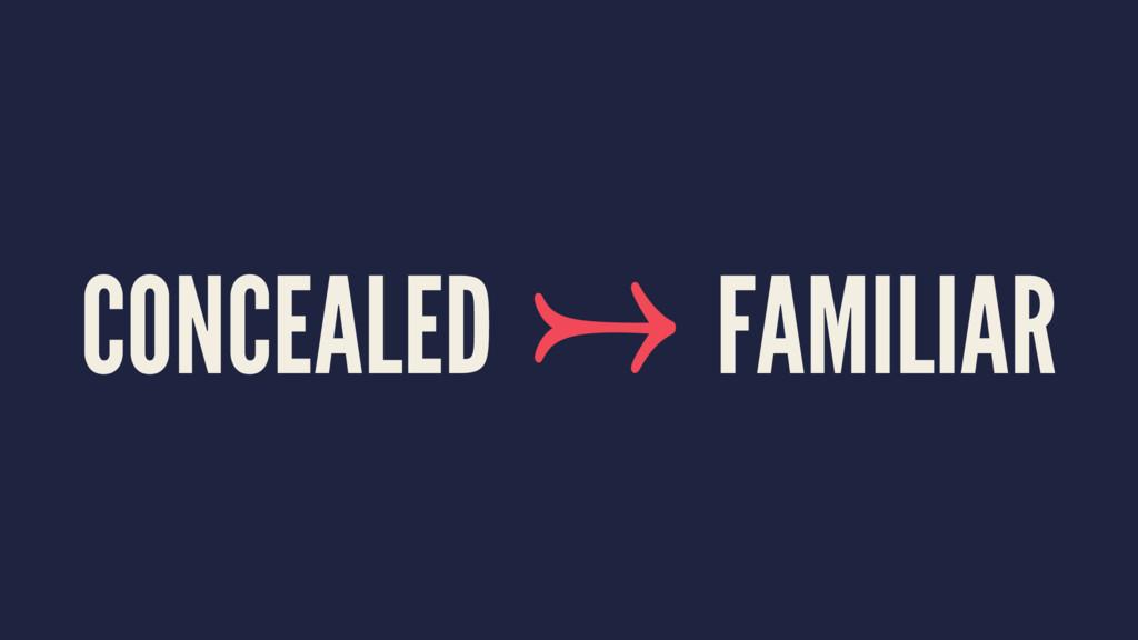 CONCEALED → FAMILIAR
