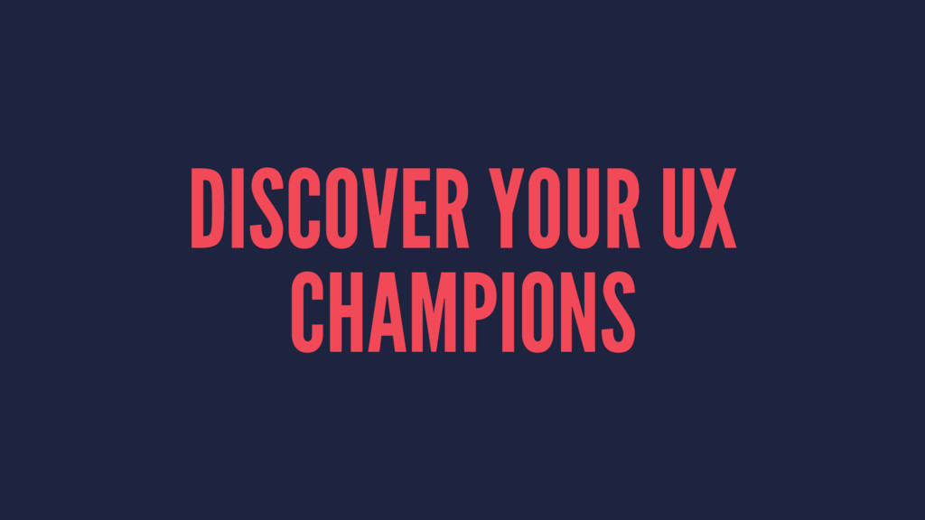 DISCOVER YOUR UX CHAMPIONS