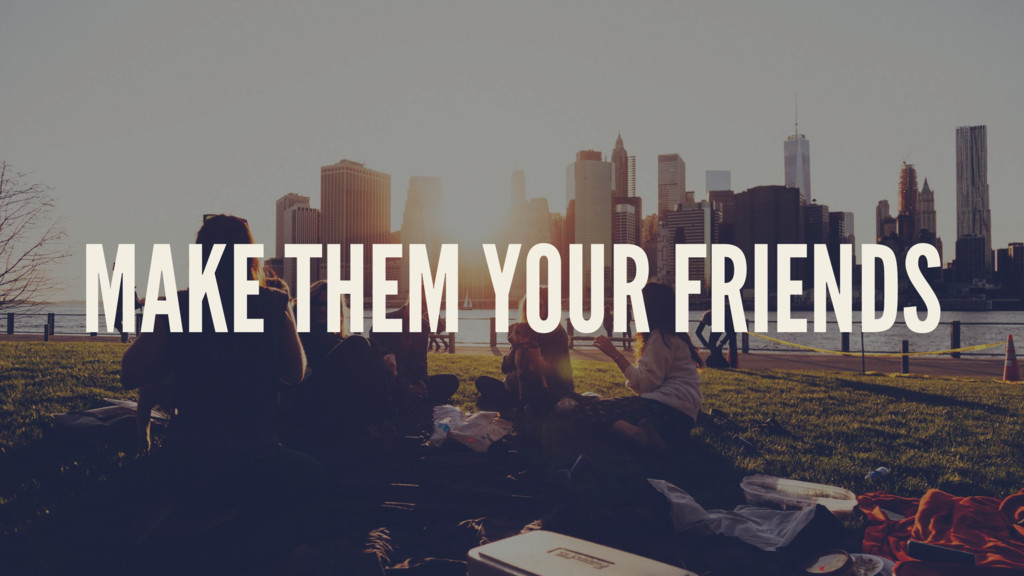 MAKE THEM YOUR FRIENDS