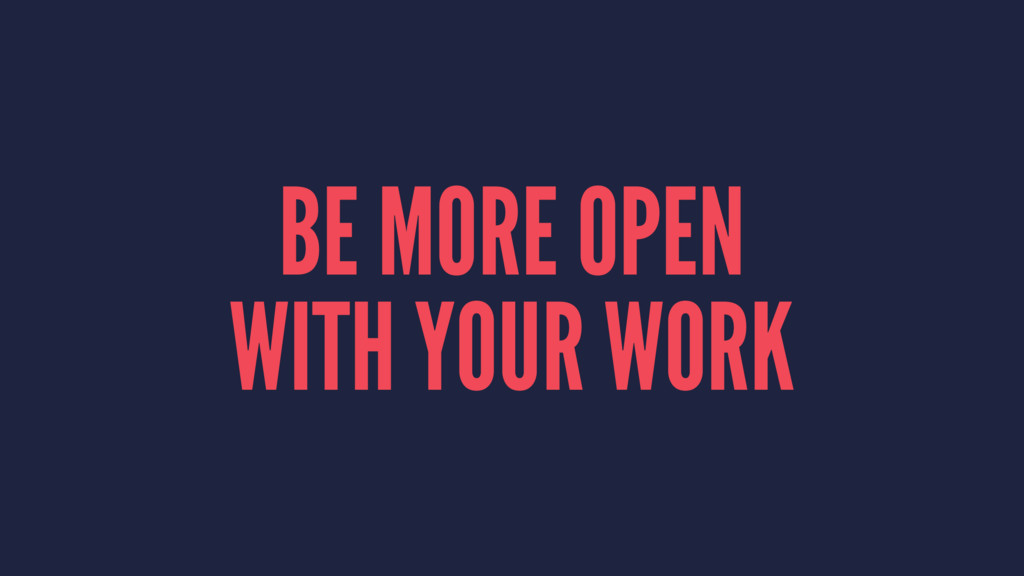 BE MORE OPEN WITH YOUR WORK