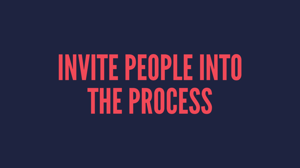 INVITE PEOPLE INTO THE PROCESS