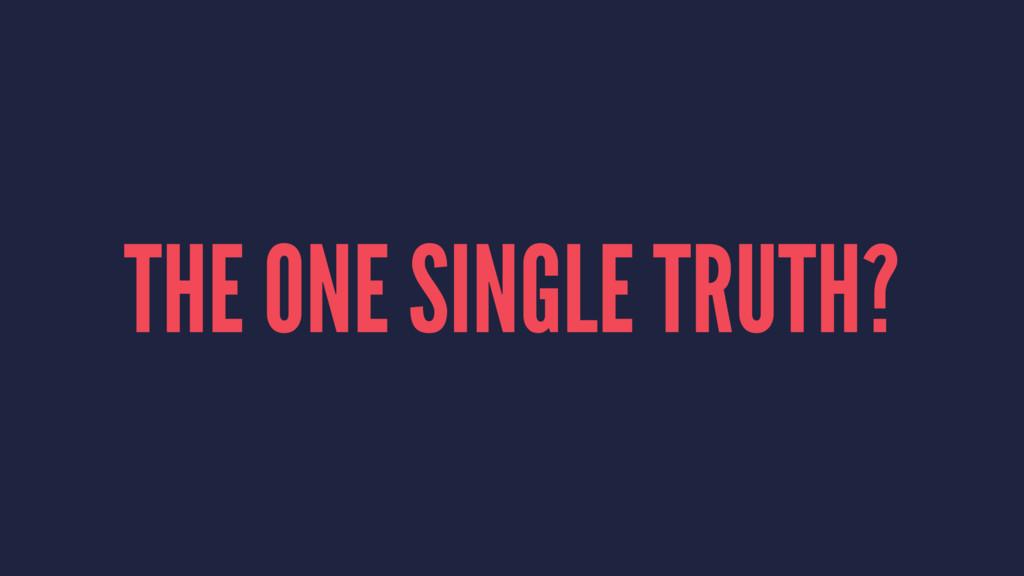 THE ONE SINGLE TRUTH?