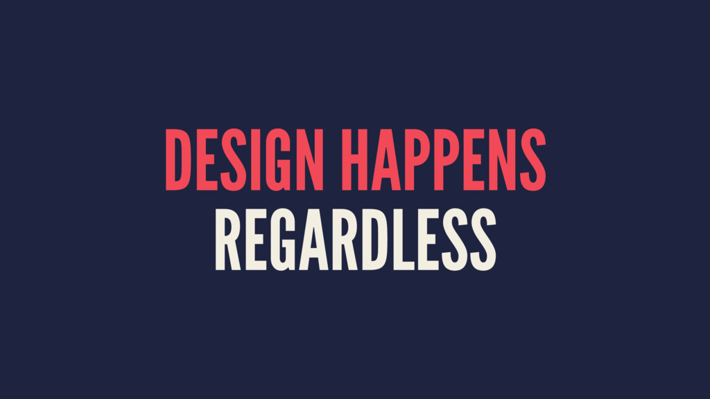 DESIGN HAPPENS REGARDLESS