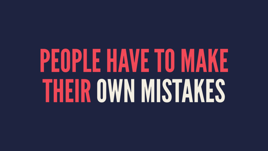PEOPLE HAVE TO MAKE THEIR OWN MISTAKES