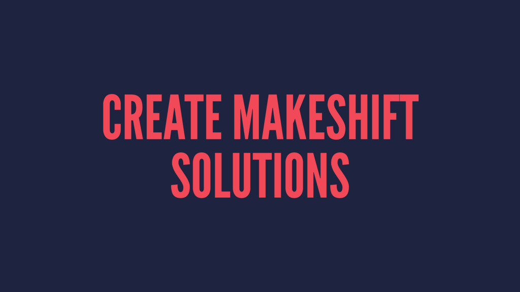 CREATE MAKESHIFT SOLUTIONS