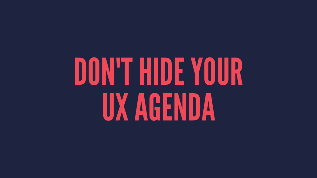 DON'T HIDE YOUR UX AGENDA