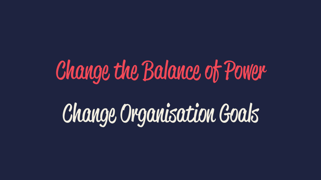 Change the Balance of Power Change Organisation...