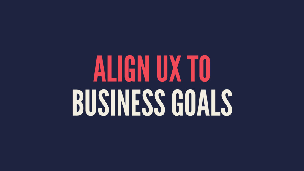 ALIGN UX TO BUSINESS GOALS