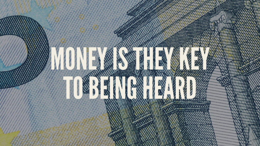 MONEY IS THEY KEY TO BEING HEARD