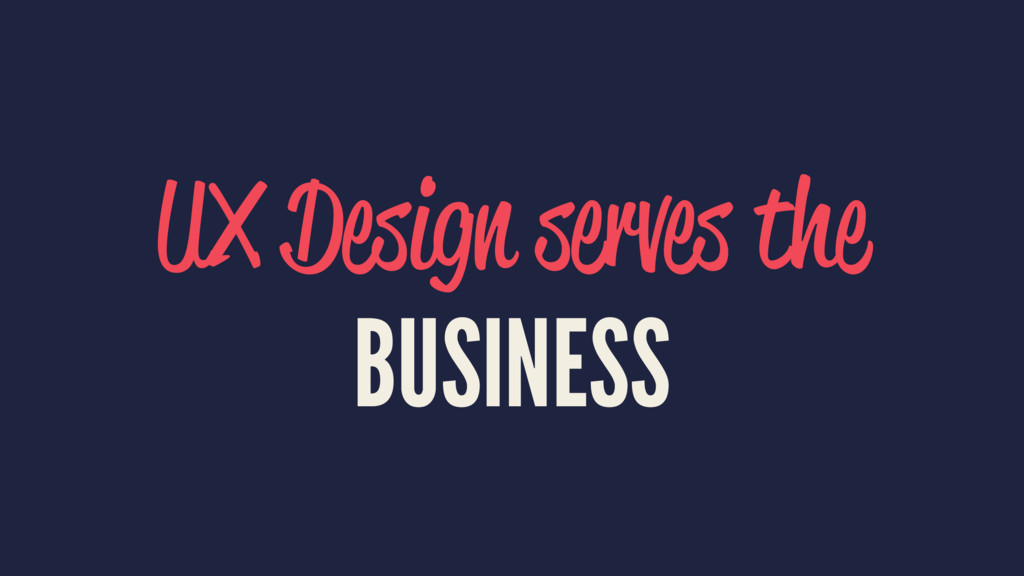 UX Design serves the BUSINESS