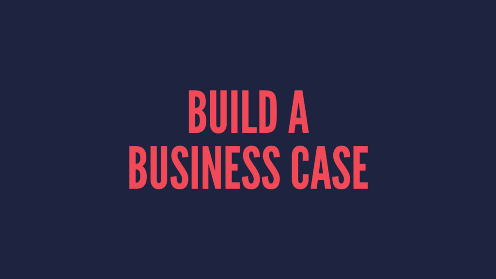 BUILD A BUSINESS CASE