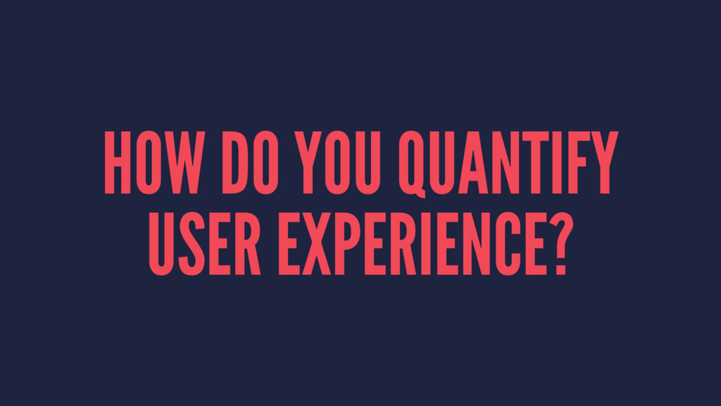 HOW DO YOU QUANTIFY USER EXPERIENCE?