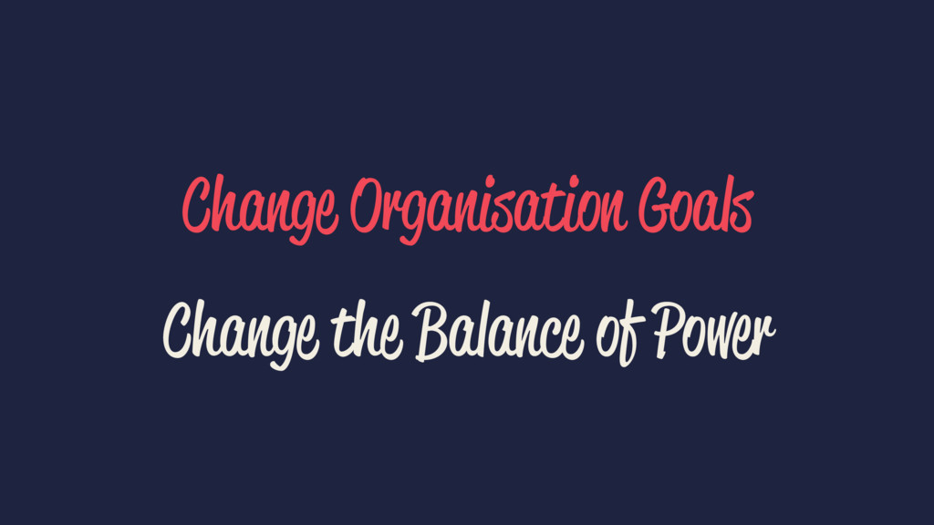 Change Organisation Goals Change the Balance of...