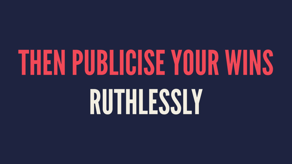 THEN PUBLICISE YOUR WINS RUTHLESSLY