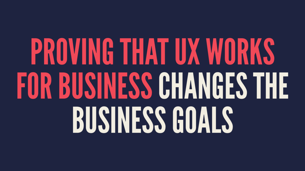 PROVING THAT UX WORKS FOR BUSINESS CHANGES THE ...