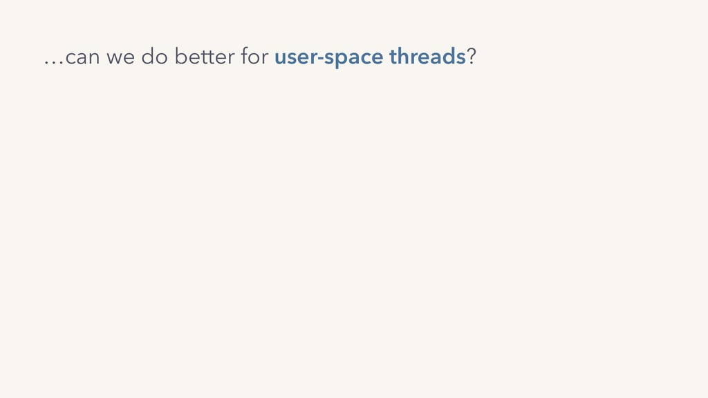 …can we do better for user-space threads?