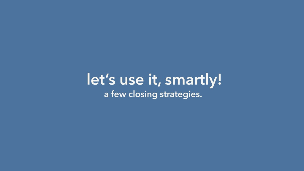 let's use it, smartly! a few closing strategies.