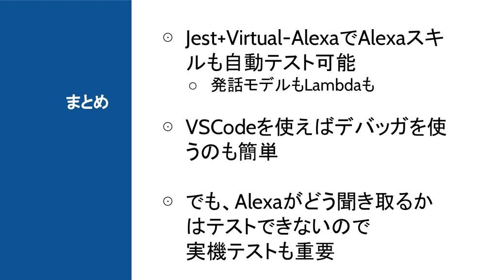 まとめ ⊙ Jest+Virtual-AlexaでAlexaスキ ルも自動テスト可能 ○ 発話...