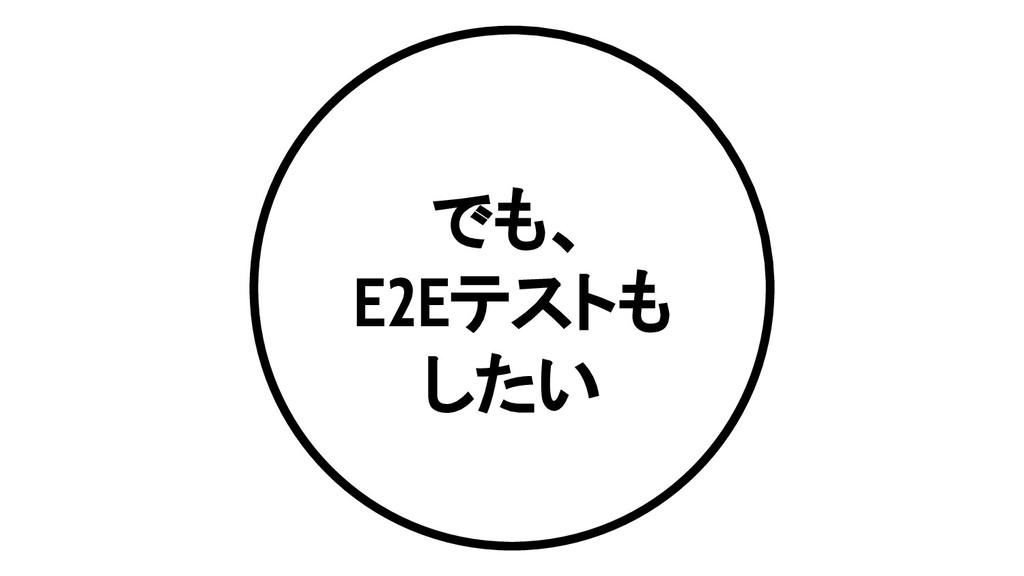 でも、 E2Eテストも したい