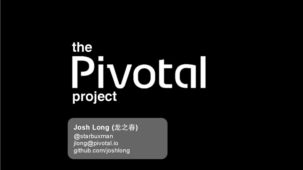 project the Josh Long (⻰龙之春) @starbuxman jlong@...