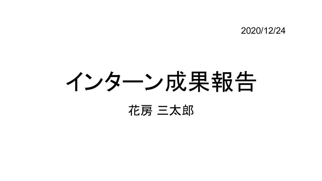 インターン成果報告 花房 三太郎 2020/12/24