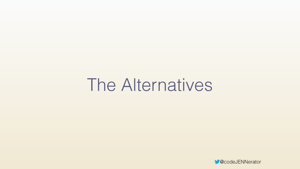 @codeJENNerator The Alternatives