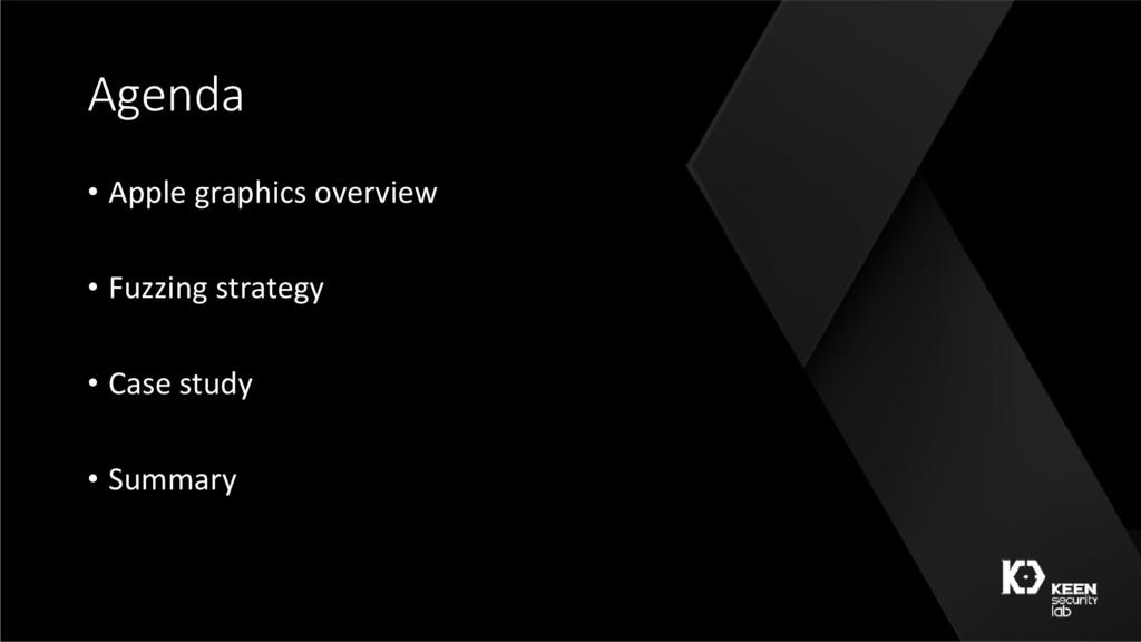 Agenda • Apple graphics overview • Fuzzing stra...