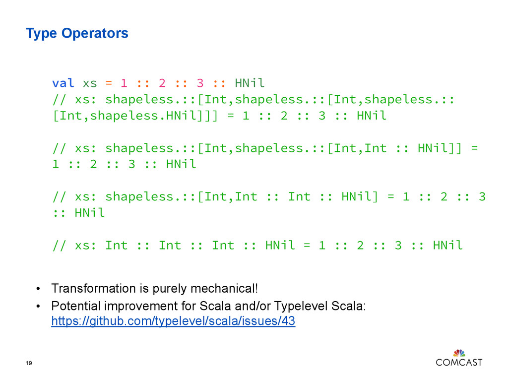 Type Operators 19 val xs = 1 :: 2 :: 3 :: HNil ...