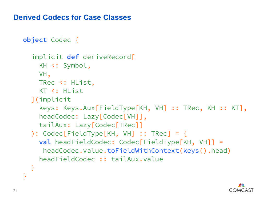 Derived Codecs for Case Classes 71 object Codec...