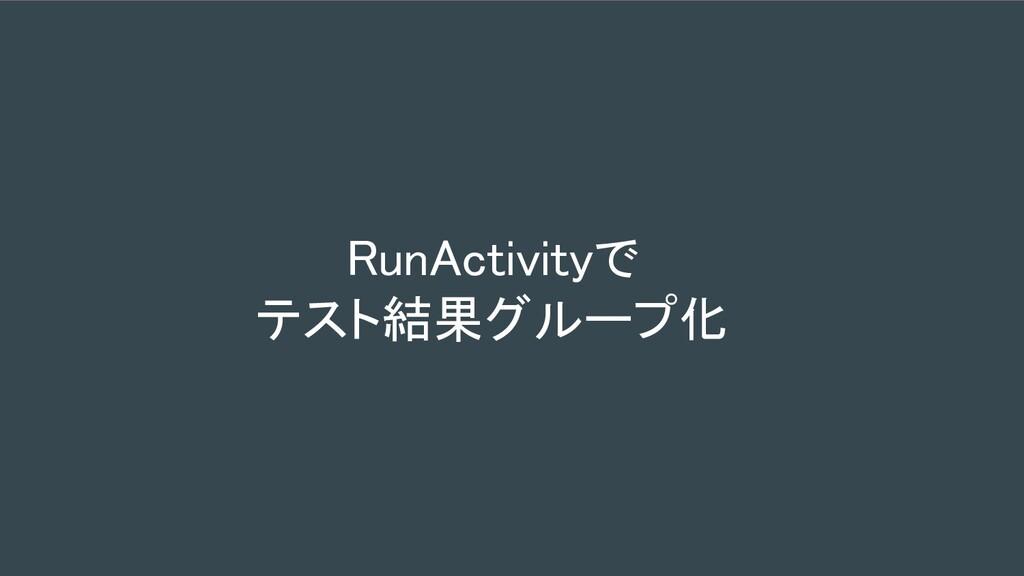 RunActivityで テスト結果グループ化