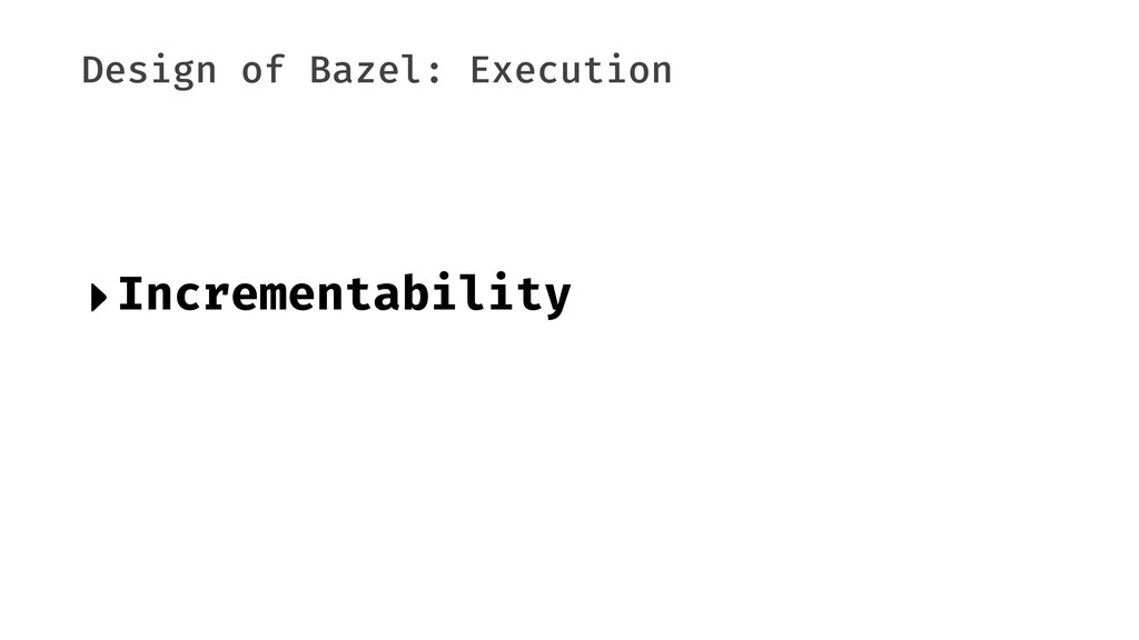 Design of Bazel: Execution ‣Incrementability