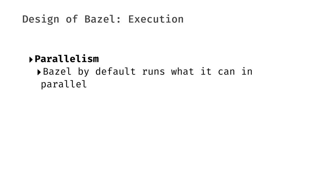 Design of Bazel: Execution ‣Parallelism ‣Bazel ...