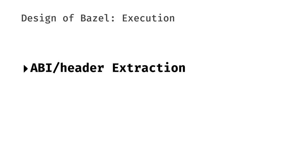 Design of Bazel: Execution ‣ABI/header Extracti...