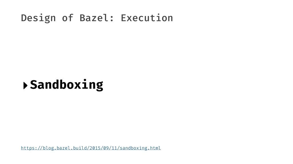 "Design of Bazel: Execution ‣Sandboxing https:""/..."