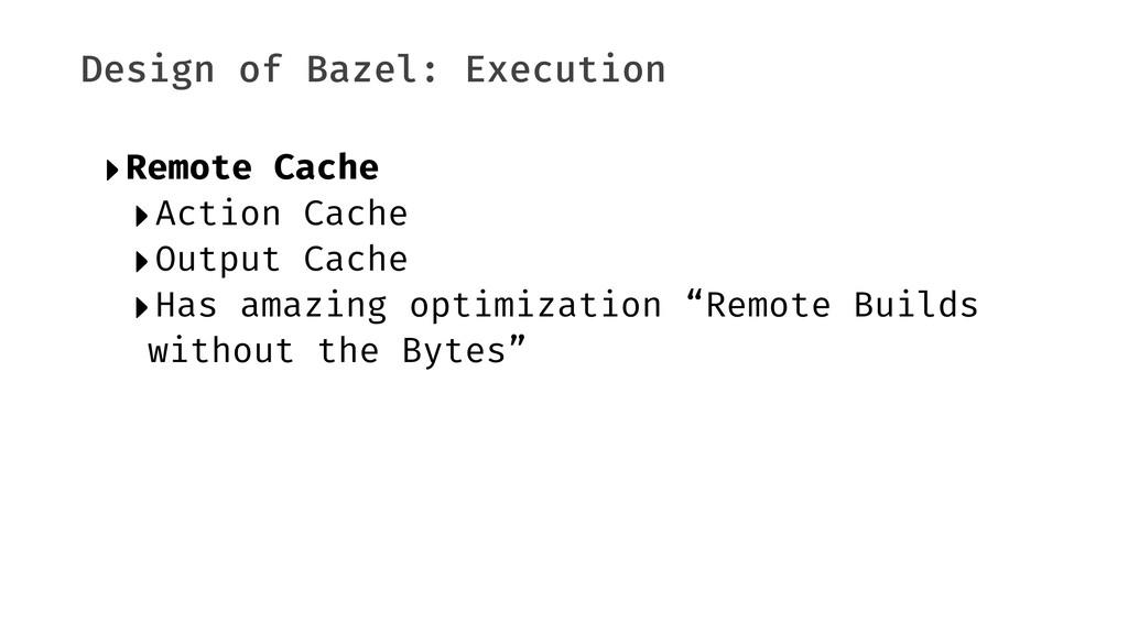 Design of Bazel: Execution ‣Remote Cache ‣Actio...