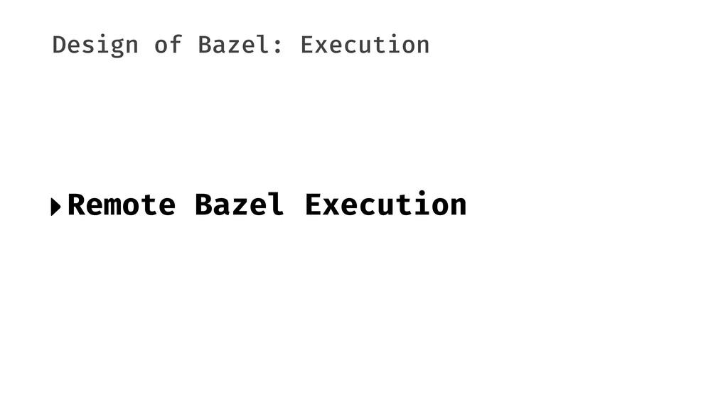 Design of Bazel: Execution ‣Remote Bazel Execut...
