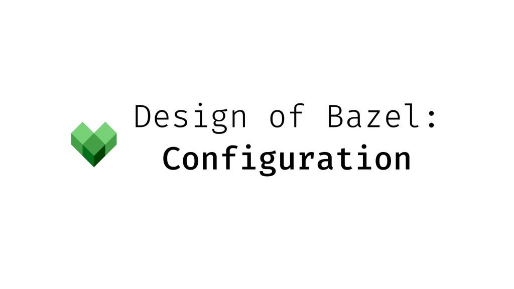 Design of Bazel: Configuration