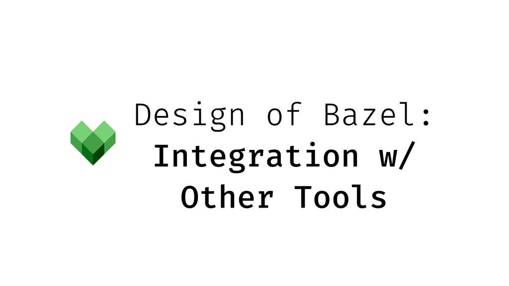 Design of Bazel: Integration w/ Other Tools