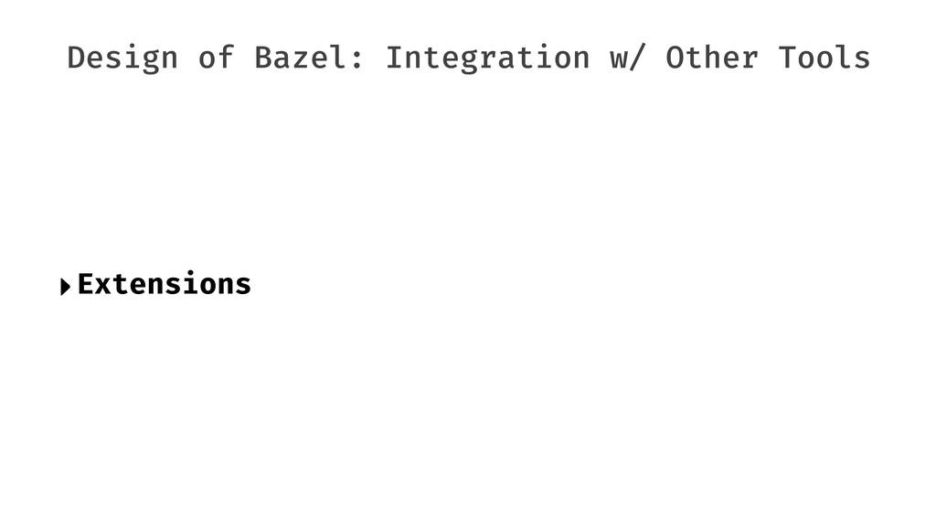Design of Bazel: Integration w/ Other Tools ‣Ex...