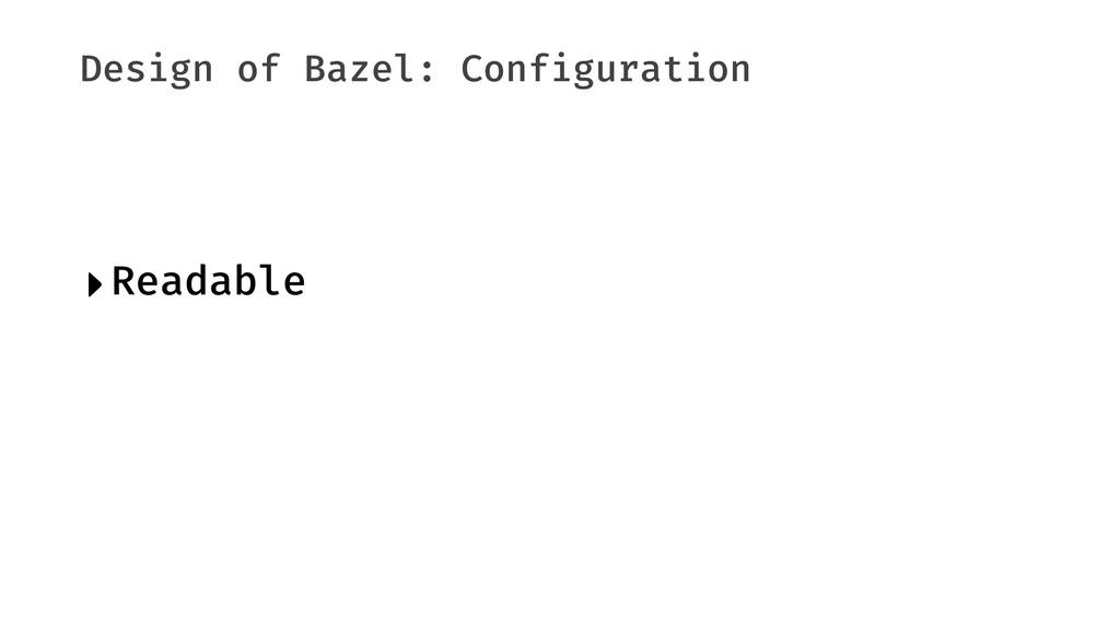 Design of Bazel: Configuration ‣Readable
