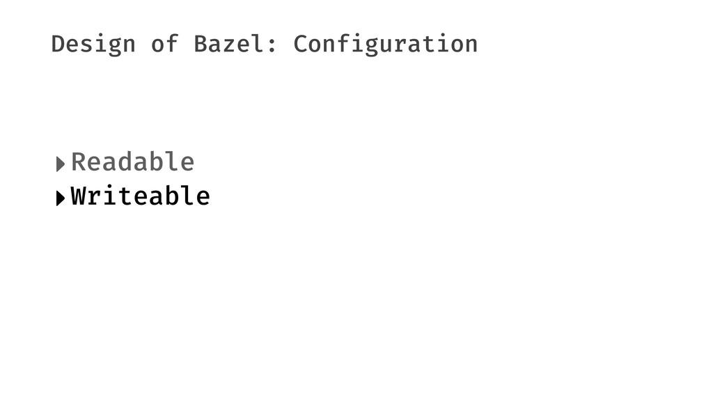 Design of Bazel: Configuration ‣Readable ‣Write...