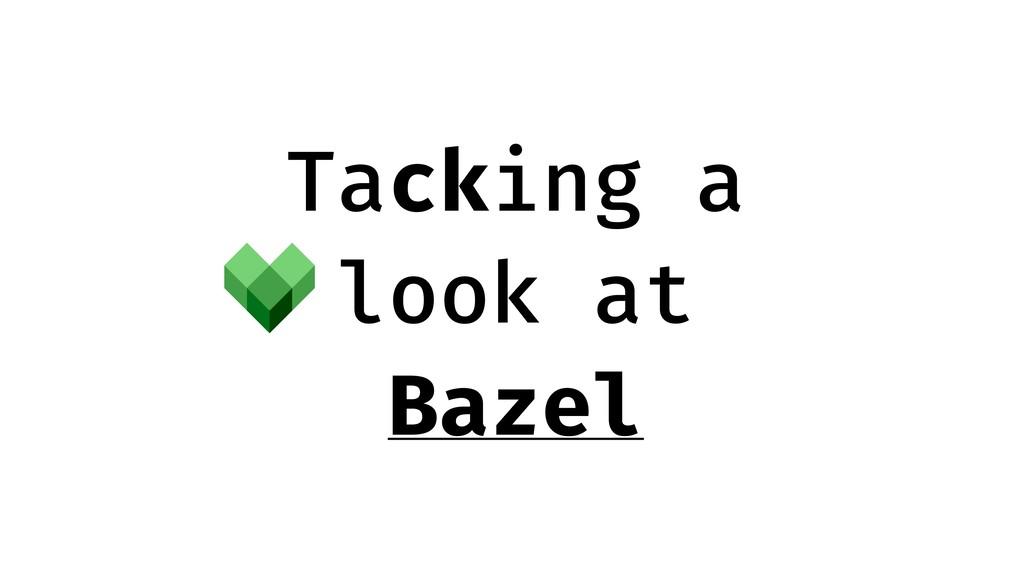 Tacking a look at Bazel
