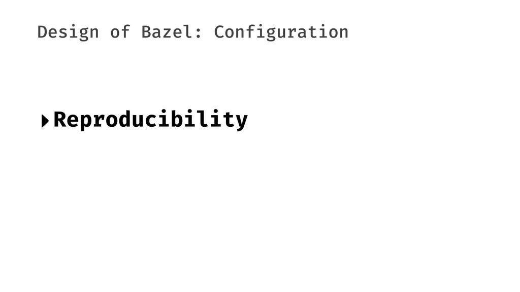 Design of Bazel: Configuration ‣Reproducibility