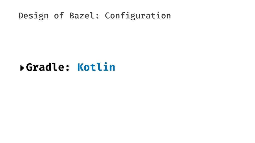 Design of Bazel: Configuration ‣Gradle: Kotlin
