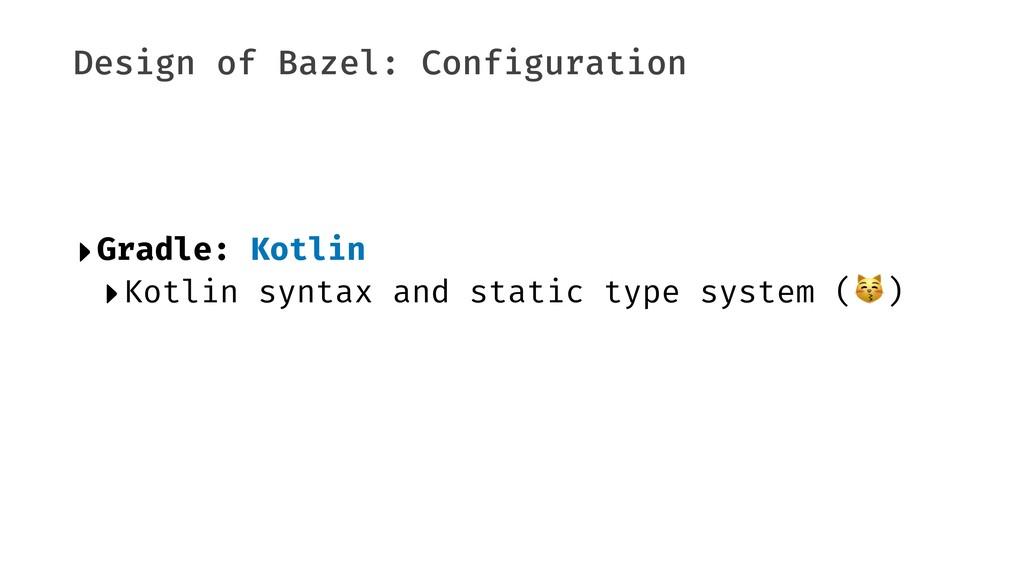 Design of Bazel: Configuration ‣Gradle: Kotlin ...