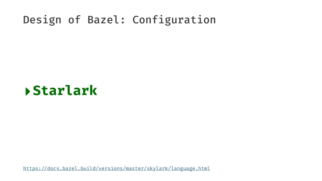 Design of Bazel: Configuration ‣Starlark https:...