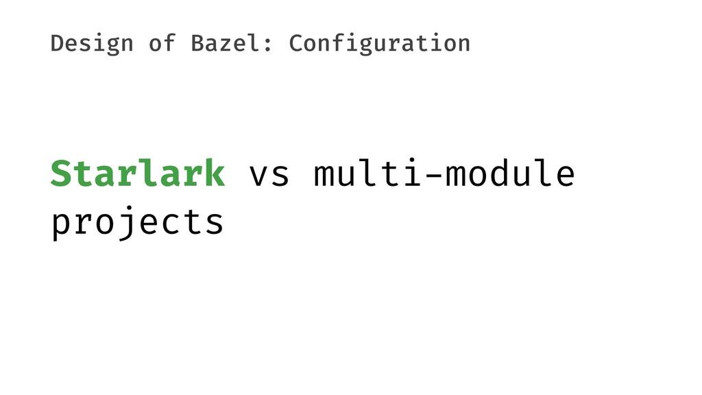 Design of Bazel: Configuration Starlark vs mult...