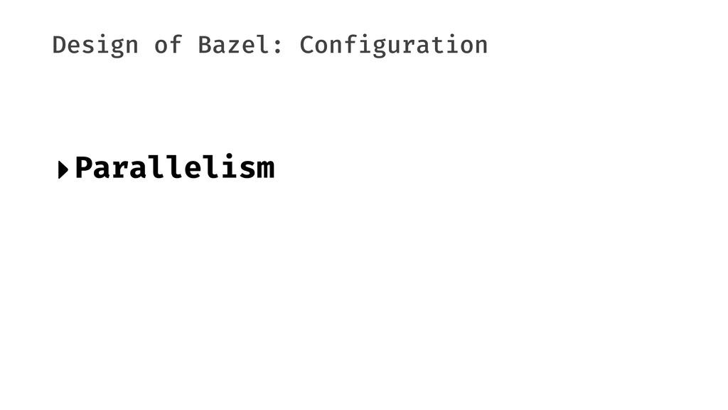 Design of Bazel: Configuration ‣Parallelism