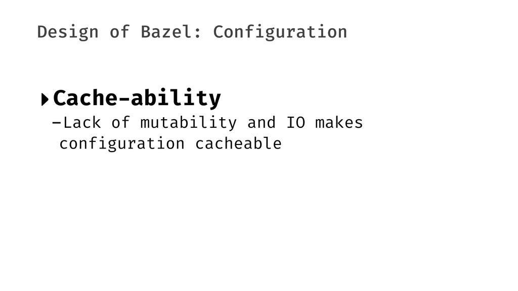 Design of Bazel: Configuration ‣Cache-ability -...